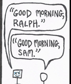 "Morning at work: One worker quotes a cartoon, saying ""Good morning, Ralph."" Another worker returns the quote, responding, ""Good morning, Sam."""
