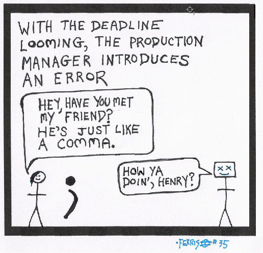 """Caption: """"Deadline looming, the production manager introduces an error."""" Picture: A man stands next to a giant semicolon and says, """"Have you met my friend? He's just like a comma."""""""