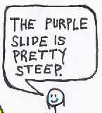 "teaser: one person says, ""The purple slide is pretty steep."""