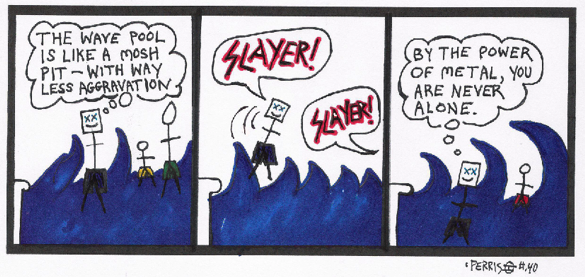 """First frame, a man at a water park in a wave pool thinks, """"The wave pool is just like a mosh pit, but with way less aggravation."""" Second frame, as a wave pushes him in the air, he shouts, """"Slayer!"""" Someone from off-frame responds, """"Slayer!"""" In the third frame, he thinks, """"By the power of metal, you are never alone."""""""