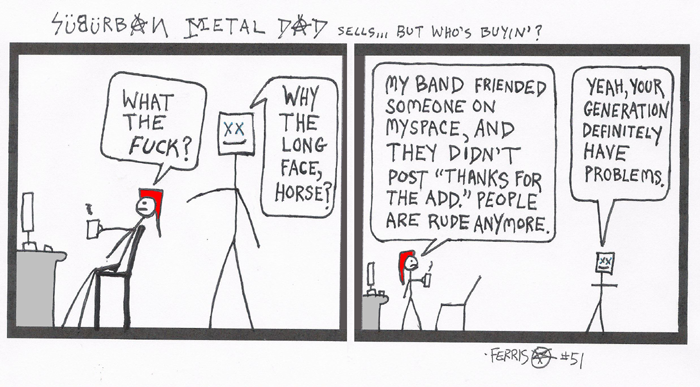 """In part 1 of 2, a worker stares at a computer and says, """"What the f**k?!"""" A coworker says, """"Why the long face, horse?"""" In part 2 of 2, the angry worker says, """"My band friended someone on Myspace, and he didn't post 'Thanks for the add.' People are rude anymore.'"""" The coworker says, """"Yeah, your generation definitely have problems."""""""