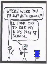 "Teaser: At work, at the watercooler: One worker says to another, ""Where were you Friday afternoon?"" The other says, ""I took off to see my kid's play at school."""
