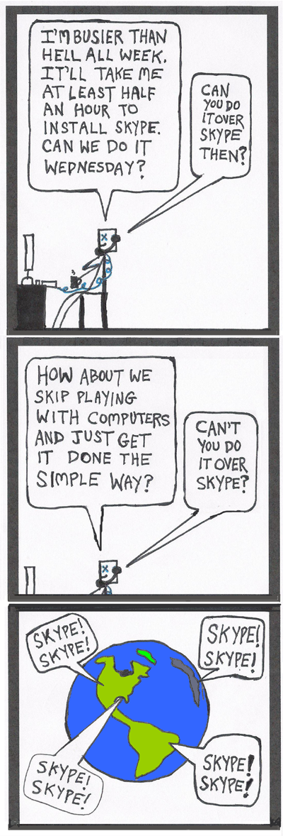 """In part 2 of 3, the writer says, """"I'm busier than hell all week. It'll take me at least half an hour to install Skype. Can we do it Wednesday?"""" The voice on the phone says, """"Can you do it over Skype then?"""" The writer responds, """"Can we skip the part where we play with computers and do it the simple way?"""" The voice on the phone says, """"Can't you do it over Skype?"""" Cut to and aerial view of the Earth from outer space, with people from four corners of the Earth chanting, """"Skype! Skype! Skype! Skype!"""""""