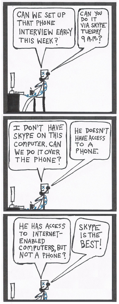 """In the first frame, a writer says, """"Can we set up the phone interview for next week?"""" A publicist's voice on the phone says, """"Can you do it Tuesday 9 a.m. via Skype?"""" Next, the writer says, """"I don't have Skype on this computer. Can we do it over the phone?"""" The voice says, """"He doesn't have access to a phone."""" The writer responds, """"He had access to an internet-ready computer, but not a phone?"""" The voice says, """"Skype is the best!"""""""