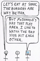 "Teaser: The afternoon continues: One dude says, ""Dude, let's eat at Sonic. The burgers are way better."" Metal Dad says, ""But McDonald's has that play area. I like to watch the bad kids hit each other."""