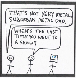 "Teaser: A metal friend says, ""That's not very metal, Suburban Metal Dad."" Another friend says, ""When's the last time you went to a show?"""