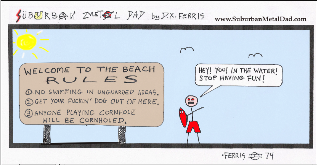 """A day at the beach: Big sign with posted rules reads, """"WELCOME TO THE BEACH. RULES: 1) NO SWIMMING IN UNGUARDED AREAS, 2) GET YOUR F*UCKIN' DOG OUT OF HERE, 3) ANYBODY PLAYING CORNHOLE WILL BE CORNHOLED."""" And a lifeguard shouts, """"Hey! You! In the water! Stop having fun!"""""""
